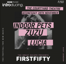 First Fifty X BBC Introducing> Indoor Pets + Zuzu + Lucia